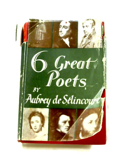 6 Great Poets: Chaucer, Pope, Wordsworth, Shelley, Tennyson, The Brownings by Aubrey De Selincourt