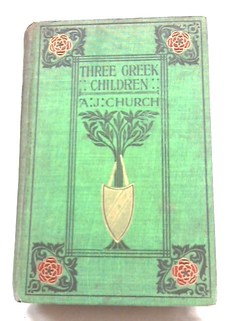 Three Greek Children: A Story of Home In Old Time by Alfred John Church