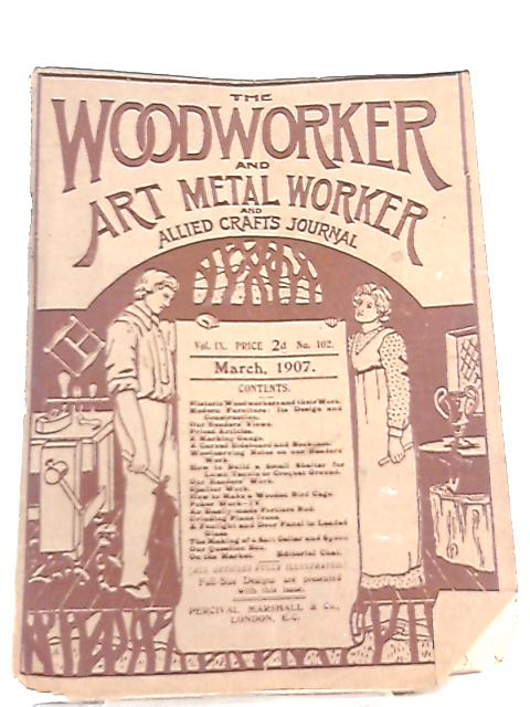 The Woodworker & Art Metal Worker & Allied Crafts Journal Vol IX No 102 March 1907 by Anon