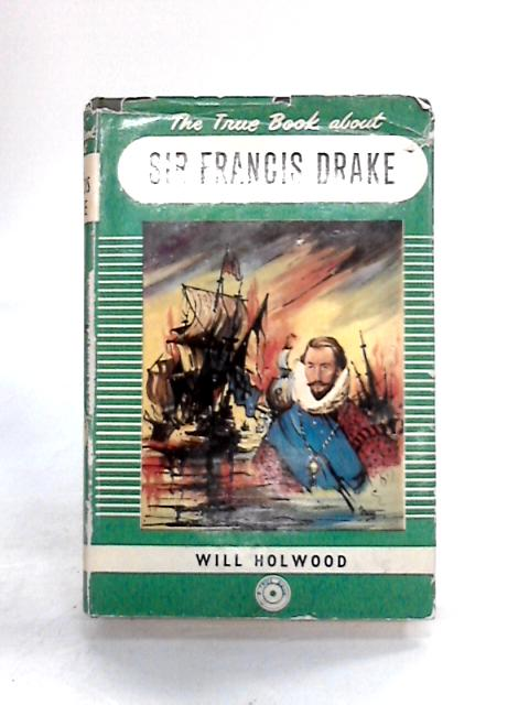 The true book about Sir Francis Drake By Will Holwood