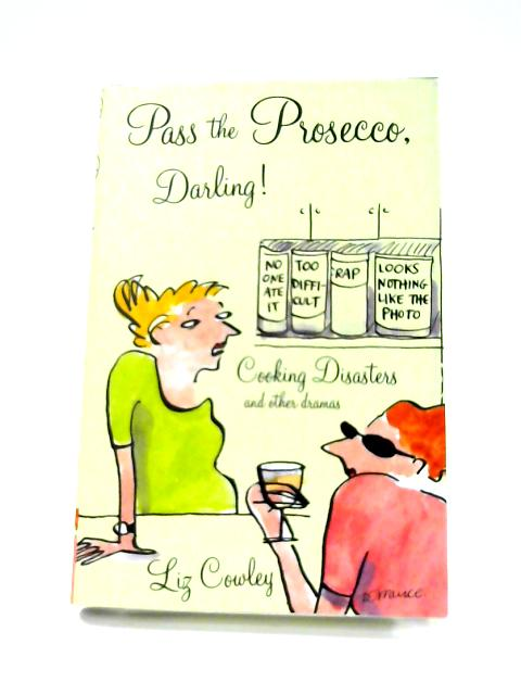 Pass the Prosecco, Darling: Cooking Disasters and Other Kitchen Dramas By Liz Cowley
