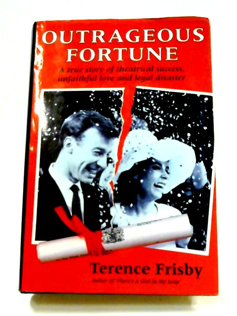 Outrageous Fortune: A True story of theatrical success, unfaithful love and legal disaster By Terence Frisby