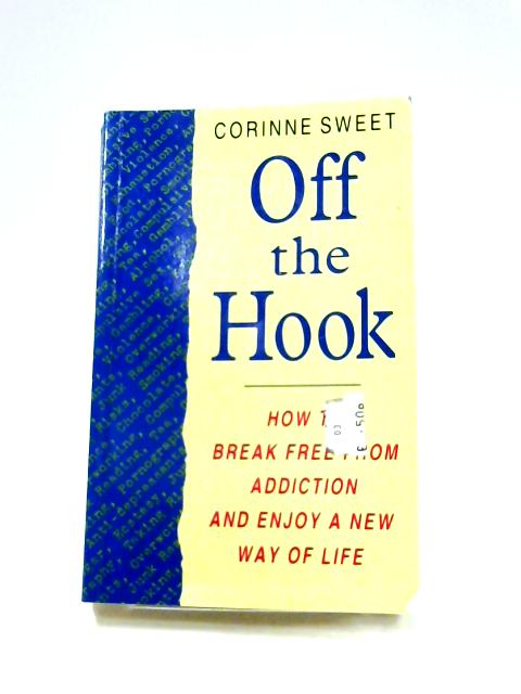 Off the Hook: How to Break Free from Addiction and Enjoy a New Way of Life by Corinne Sweet