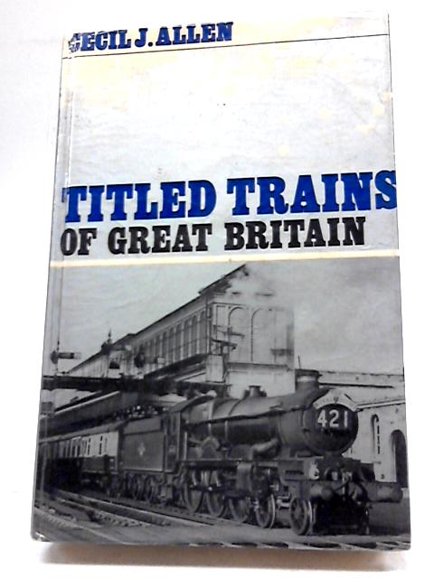 Titled Trains of Great Britain by Cecil J Allen