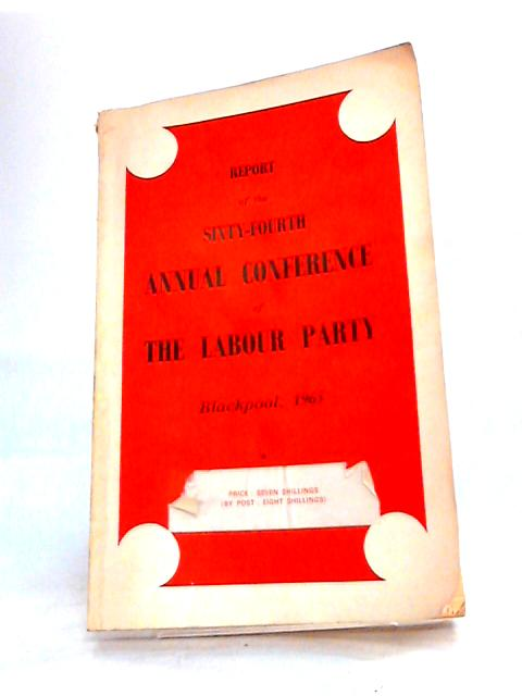 Report of the Sixty-Foutrth Annual Conference of The Labour Party Blackpool 1965 by Various