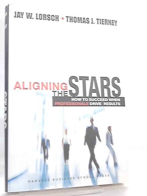 Aligning the Stars, How to Succeed When Professionals Drive Results by J. W. Lorsch & T. J. Tierney