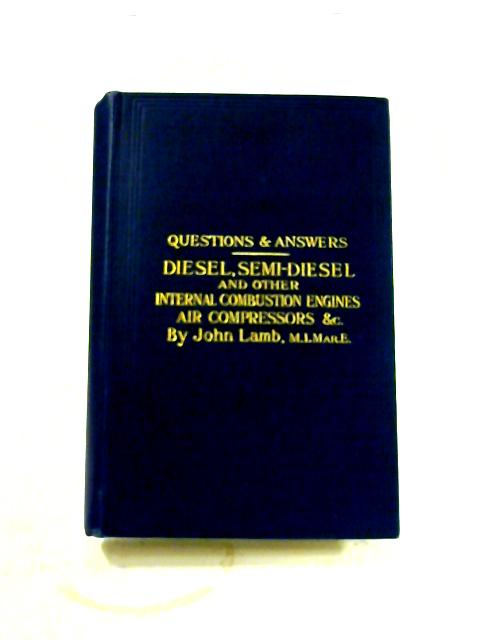 Questions and Answers on the Construction and Operation of Diesel, Semi-Diesel and Other Internal Combustion Engines ... Fifth edition By John Lamb