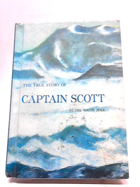 The True Story of Captain Scott at the South Pole By Will Holwood