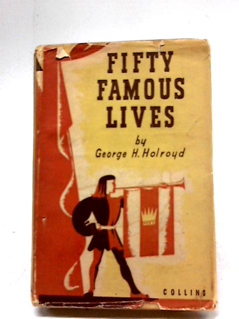 Fifty Famous Lives by George H. Holroyd