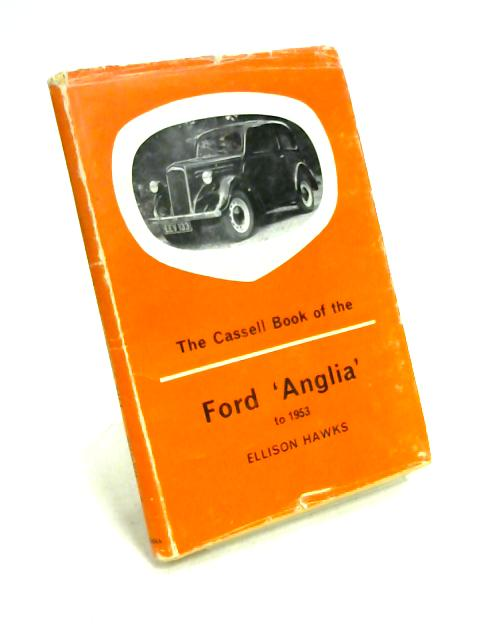 The Cassell Book of the Ford Anglia to 1953 By Ellison Hawks