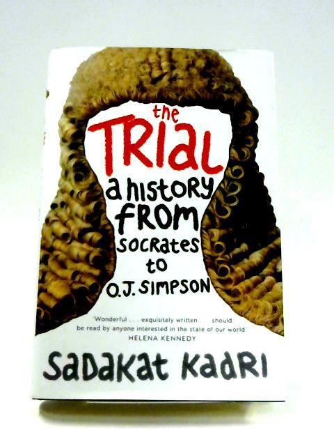 The Trial: A History from Socrates to O.J. Simpson By Sadakat Kadri