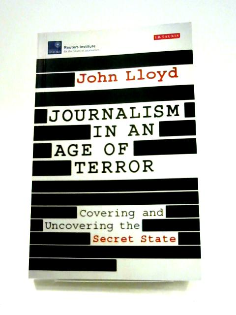 Journalism in an Age of Terror: Covering and Uncovering the Secret State by John Lloyd