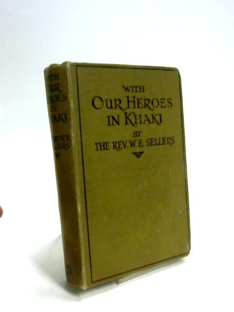 With our heroes in khaki: The story of Christian work with our soldiers and sailors By William E Sellers