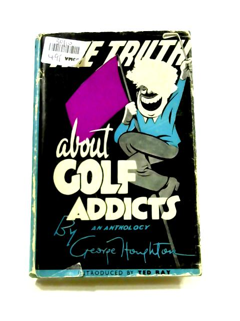 The Truth About Golf Addicts: An Anthology By George Houghton