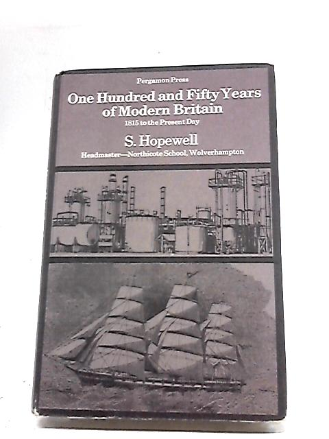 One Hundred & Fifty Years of Modern Britain: 1815 To The Present Day by S Hopewell