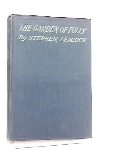 The Garden of Folly. A Picture of the World We Live in By Stephen Leacock