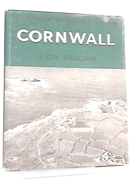 Cornwall. An Illustrated Essay on the History of the Landscape by W. G. V. Balchin