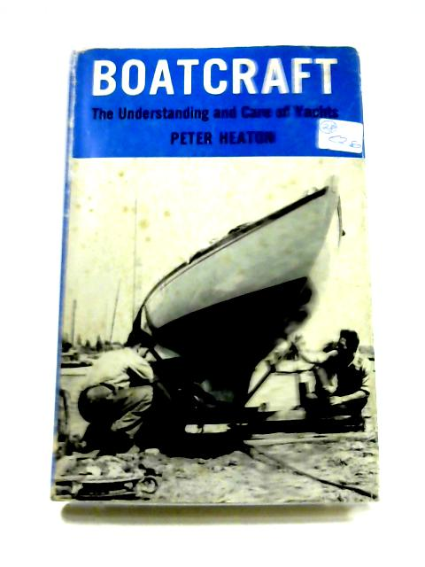 Boatcraft: The Understanding and Care of Yachts by Peter Heaton