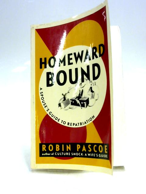 Homeward Bound: A Spouse's Guide to Repatriation by R. Pascoe