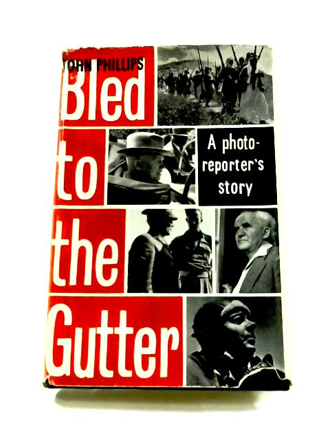 Bled to the Gutter: A Photo-Reporters Story by John Phillips