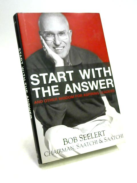 Start with the Answer: And Other Wisdom for Aspiring Leaders by Bob Seelert
