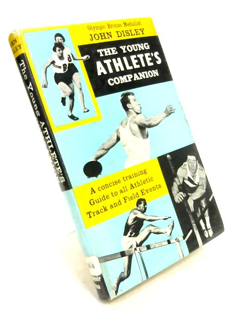 The Young Athlete's Companion: An Authoritative Guide to Training for All Track and Field Events By John I. Disley