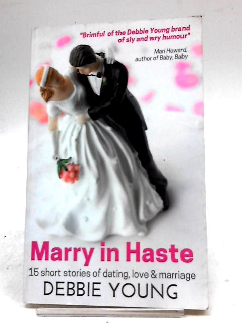 Marry In Haste: 15 Short Stories of Dating, Love and Marriage by Debbie Young
