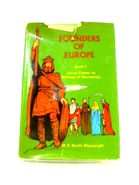 Founders Of Europe: Book 1 Julius Caesar To William Of Normandy by M.C. Scott Moncrieff