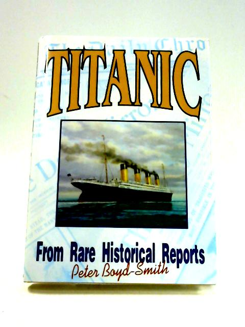 Titanic: From Rare Historical Reports by Boyd-Smith, Peter