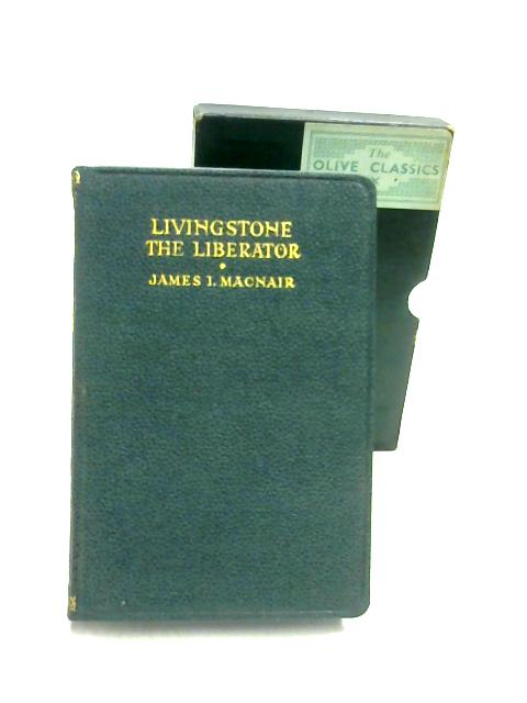 Livingstone the Liberator: A Study of a Dynamic Personality by James I. Macnair
