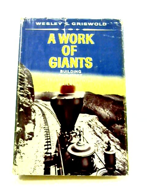 A Work of Giants: Building the First Transcontinental Railroad by W.S. Griswold
