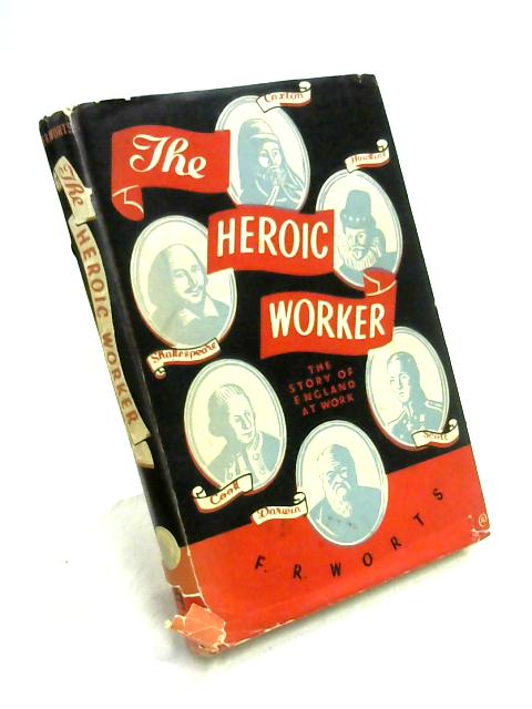 The Heroic Worker: A History of England at Work by F.R. Worts
