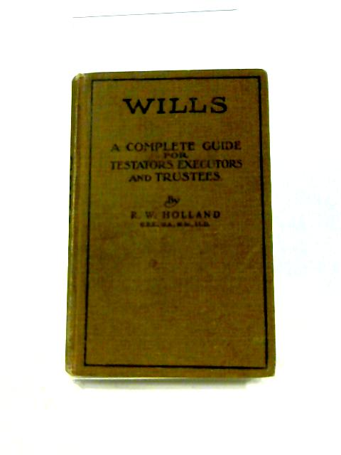 Wills: A Complete Guide for Testators, Executors and Trustees by F.W. Holland
