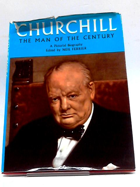 Churchill, The Man of The Century: A Pictorial Biography by Neil. Ferrier