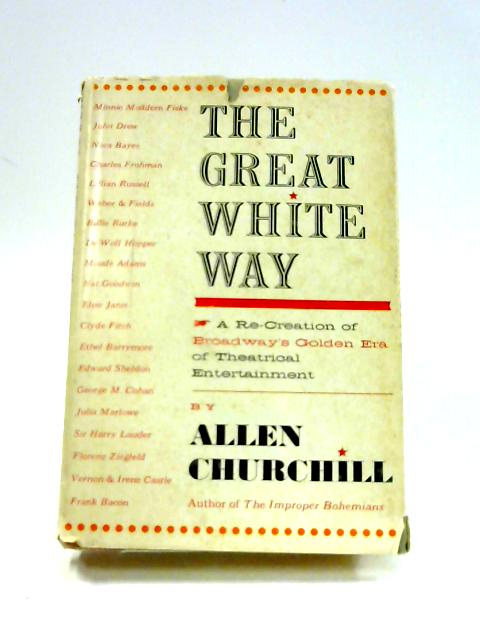 The Great White Way: A Re-Creation of Broadway's golden Era of Theatrical Entertainment by Allen Churchill