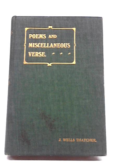 Poems And Miscellaneous Verse by J Wells Thatcher