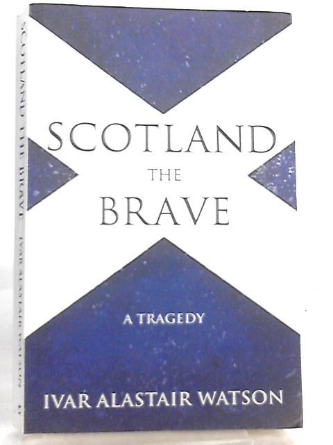 Scotland the Brave, A Tragedy by Ivar Alastair Watson