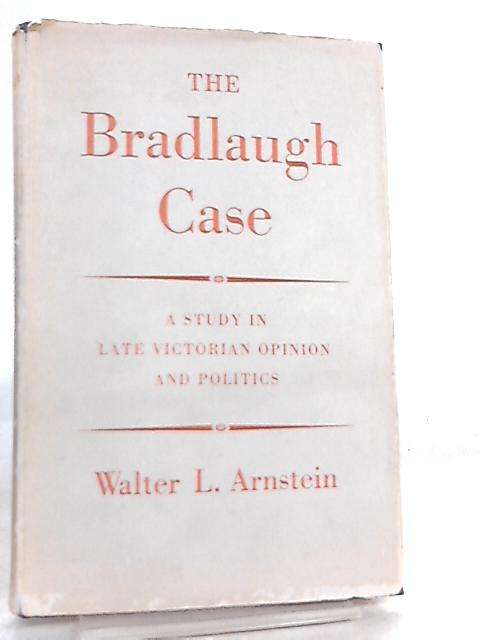 The Bradlaugh Case, A study in late Victorian opinion and politics by Walter L. Arnstein