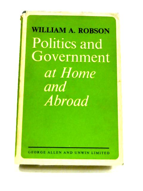 Politics and Government at Home and Abroad by W.A. Robson