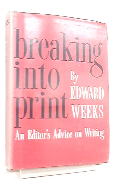 Breaking Into Print, An Editor's Advice on Writing by Edward Weeks