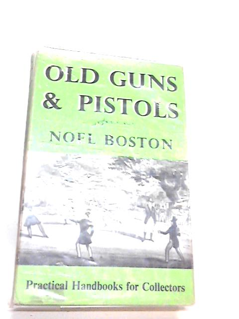 Old guns and pistols (Practical handbooks for collectors) by Boston, Noel