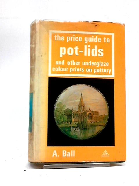 Price Guide to Pot Lids and Other Underglaze Colour Prints on Pottery By Ball, A.