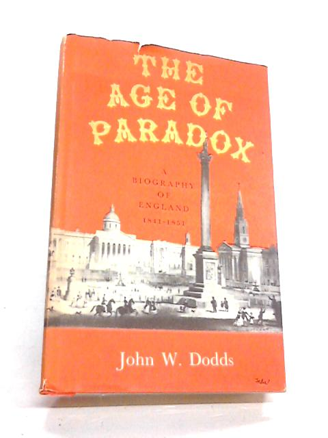 The Age of Paradox: A Biography of England 1841 - 1851 By John W. Dodds