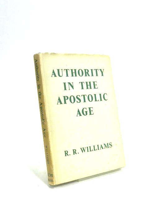 Authority in the Apostolic Age with Two Essays on the Modern Problem of Authority by R. R. Williams