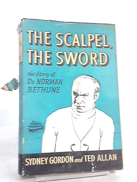 The Scalpel, The Sword, The story of Dr. Norman Bethune by Sydney Gordon