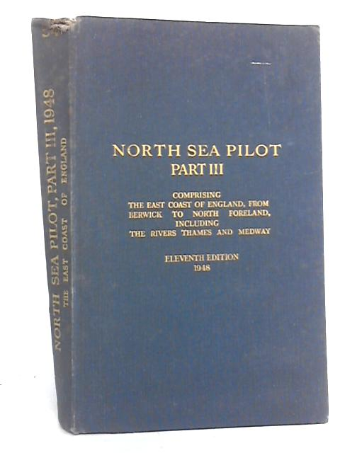 North Sea Pilot Part III. comprising, the East Coast of England, from Berwick to North Foreland, including the River Thames and Medway. By Unknown