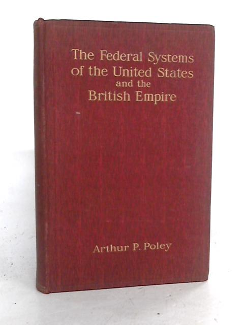 The Federal Systems of the United States and the British Empire. By Poley, Arthur P.