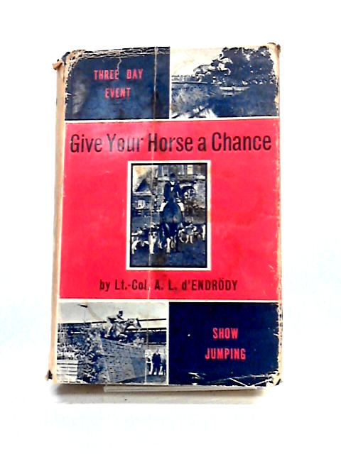 Give Your Horse a Chance; the Training of Horse and Rider for Three-day Events, Show-Jumping and Hunting By A.L. D'Endrody