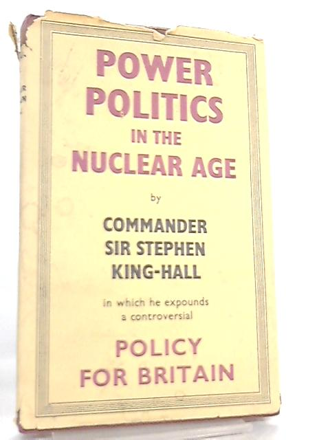 Power Politics in the Nuclear Age, A Policy for Britain By Stephen King-Hall