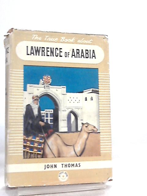 The True Book about Lawrence of Arabia by John Thomas